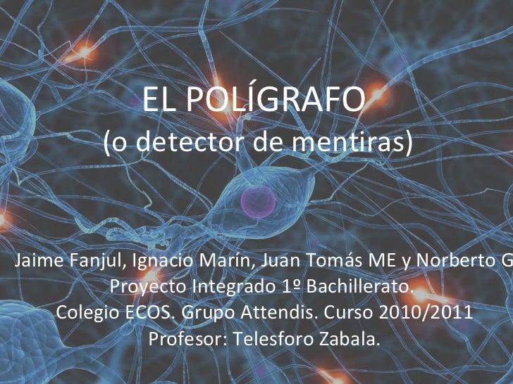 EL POLÍGRAFO  (o detector de mentiras) Jaime Fanjul, Ignacio Marín, Juan Tomás ME y Norberto G Proyecto Integrado 1º Bachi...