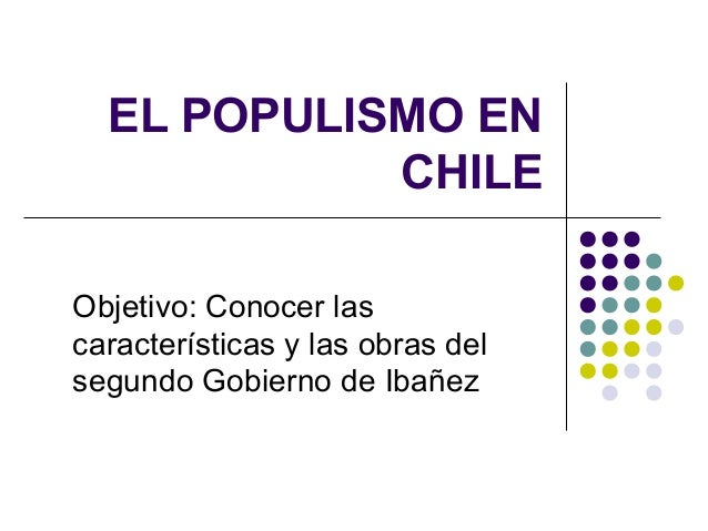 EL POPULISMO ENCHILEObjetivo: Conocer lascaracterísticas y las obras delsegundo Gobierno de Ibañez