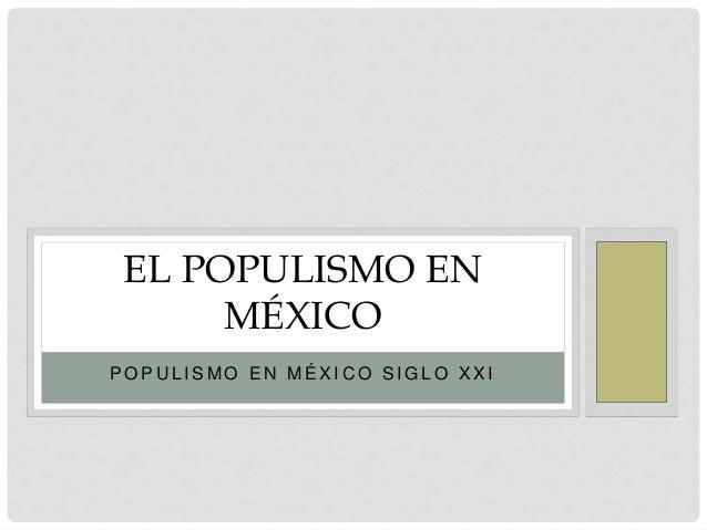P O P U L I S M O E N M É X I C O S I G L O X X I EL POPULISMO EN MÉXICO