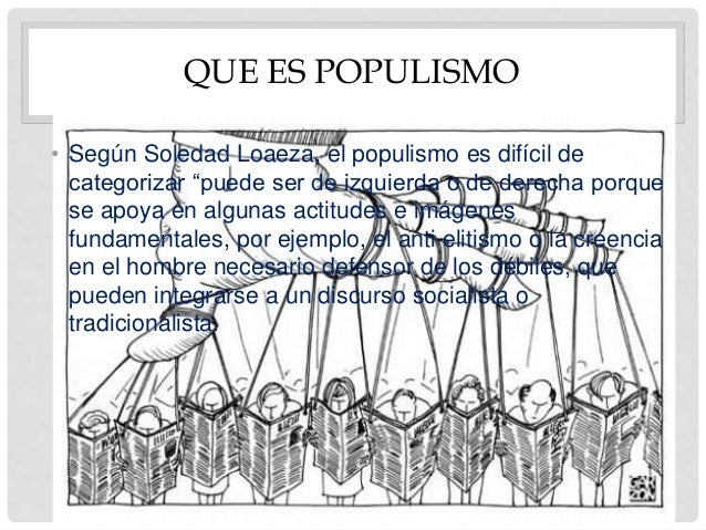 """QUE ES POPULISMO • Según Soledad Loaeza, el populismo es difícil de categorizar """"puede ser de izquierda o de derecha porqu..."""