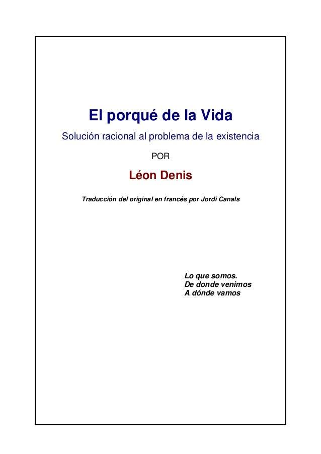 El porqué de la Vida Solución racional al problema de la existencia POR Léon Denis Traducción del original en francés por ...