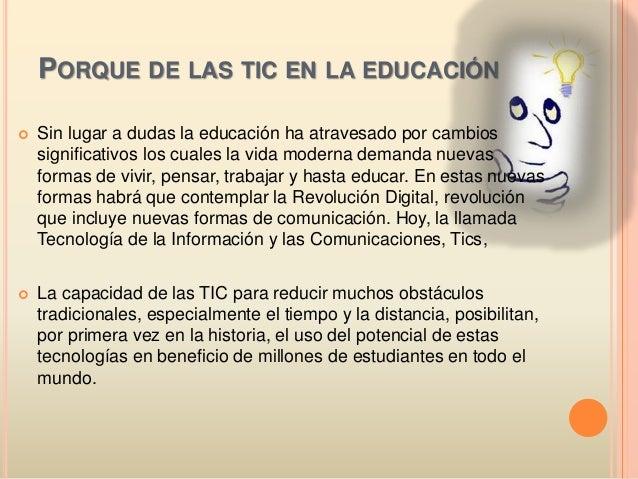 PORQUE DE LAS TIC EN LA EDUCACIÓN  Sin lugar a dudas la educación ha atravesado por cambios significativos los cuales la ...
