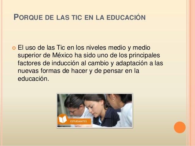 PORQUE DE LAS TIC EN LA EDUCACIÓN  El uso de las Tic en los niveles medio y medio superior de México ha sido uno de los p...