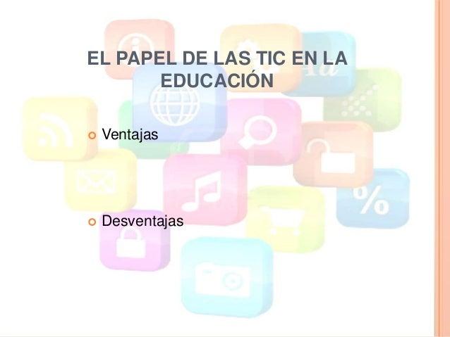 VENTAJAS DE LAS TIC EN LA EDUCACIÓN  Facilita la información  Autonomía  Desarrollo de criterio  Desarrollo de habilid...