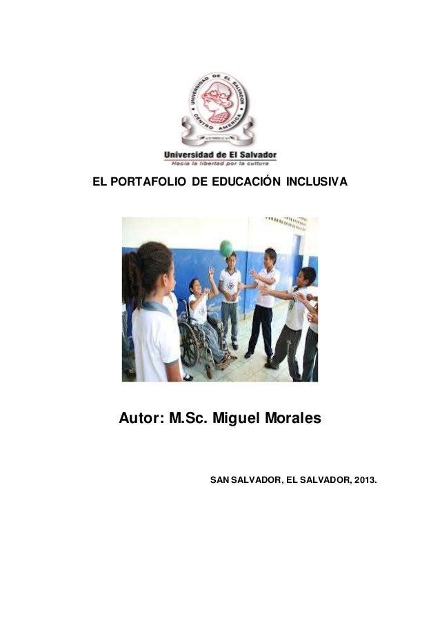 EL PORTAFOLIO DE EDUCACIÓN INCLUSIVA Autor: M.Sc. Miguel Morales SAN SALVADOR, EL SALVADOR, 2013.