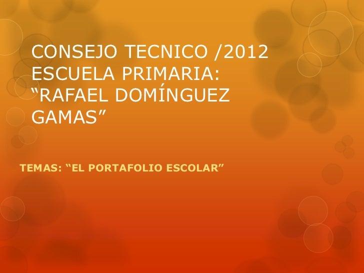 """CONSEJO TECNICO /2012 ESCUELA PRIMARIA: """"RAFAEL DOMÍNGUEZ GAMAS""""TEMAS: """"EL PORTAFOLIO ESCOLAR"""""""