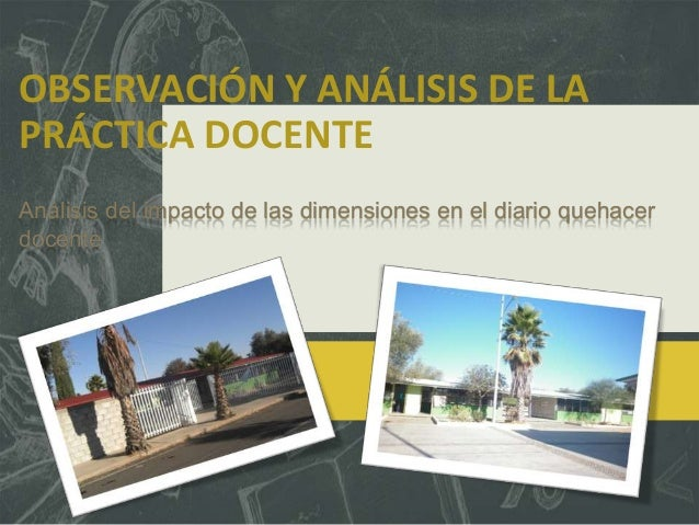 OBSERVACIÓN Y ANÁLISIS DE LAPRÁCTICA DOCENTEAnálisis del impacto de las dimensiones en el diario quehacerdocente
