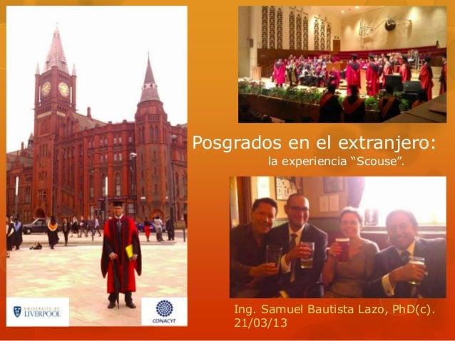 """Posgrados en el extranjero: la experiencia """"Scouse"""". Ing. Samuel Bautista Lazo, PhD(c). 21/03/13"""