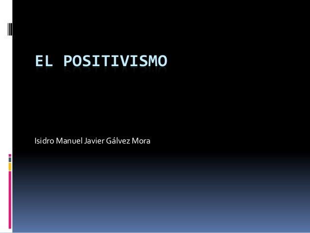 EL POSITIVISMOIsidro Manuel Javier Gálvez Mora