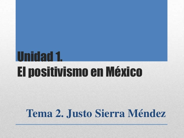 Unidad 1.El positivismo en México Tema 2. Justo Sierra Méndez