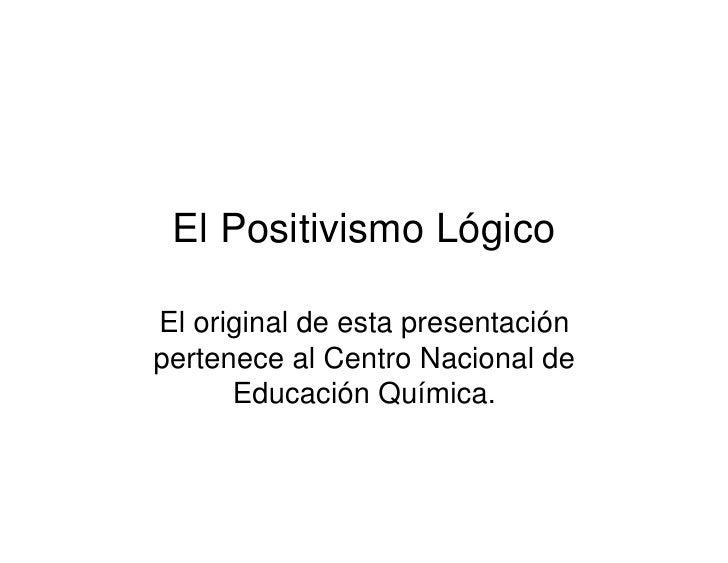 El Positivismo LógicoEl original de esta presentaciónpertenece al Centro Nacional de      Educación Química.