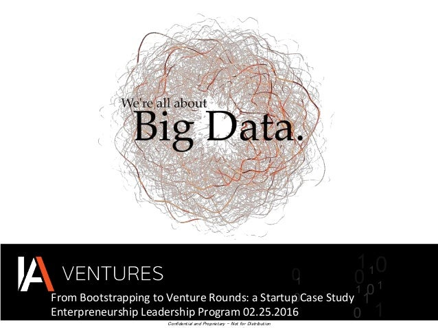 From Bootstrapping to Venture Rounds: a Startup Case Study Enterpreneurship Leadership Program 02.25.2016 Confidential and...