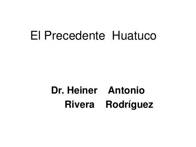 El Precedente Huatuco Dr. Heiner Antonio Rivera Rodríguez
