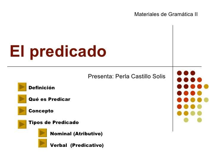 El predicado  Presenta: Perla Castillo Solis Definición Qué es Predicar Concepto Tipos de Predicado Nominal (Atributivo) V...