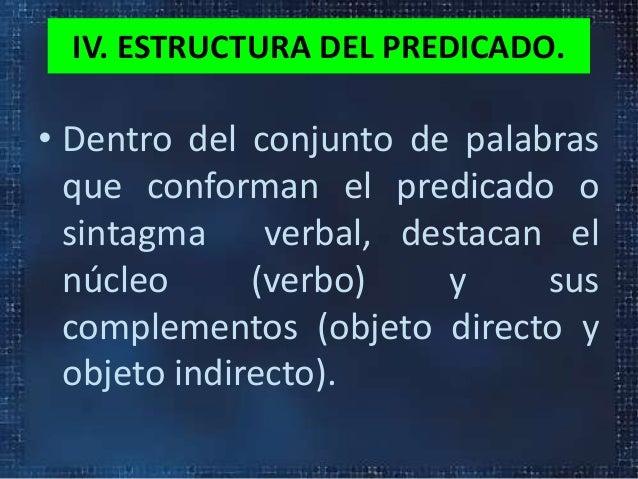 IV. ESTRUCTURA DEL PREDICADO.• Dentro del conjunto de palabrasque conforman el predicado osintagma verbal, destacan elnúcl...
