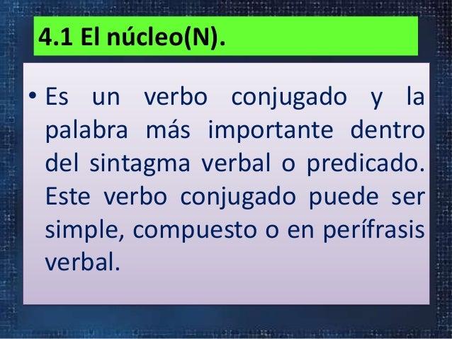 4.1 El núcleo(N).• Es un verbo conjugado y lapalabra más importante dentrodel sintagma verbal o predicado.Este verbo conju...