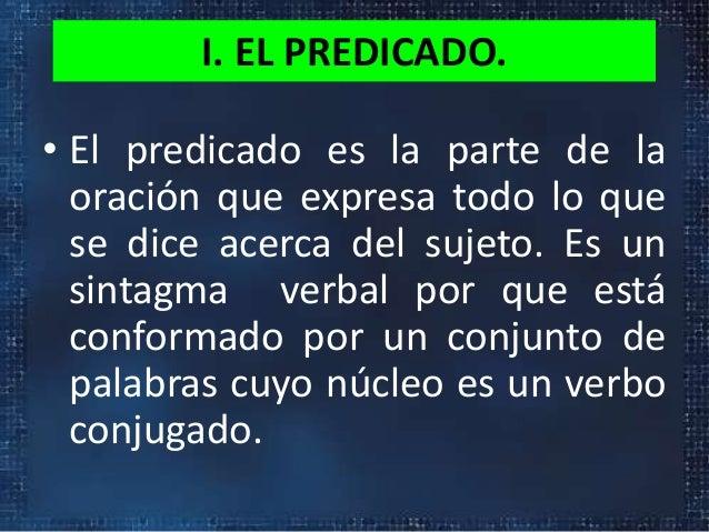 I. EL PREDICADO.• El predicado es la parte de laoración que expresa todo lo quese dice acerca del sujeto. Es unsintagma ve...