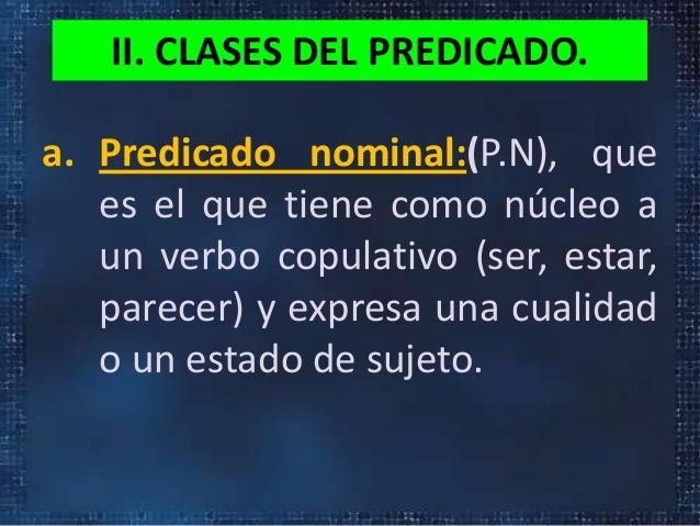 II. CLASES DEL PREDICADO.a. Predicado nominal:(P.N), quees el que tiene como núcleo aun verbo copulativo (ser, estar,parec...