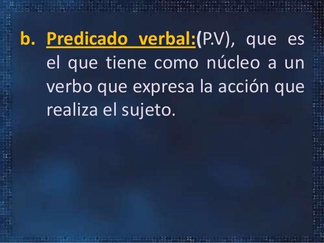 b. Predicado verbal:(P.V), que esel que tiene como núcleo a unverbo que expresa la acción querealiza el sujeto.