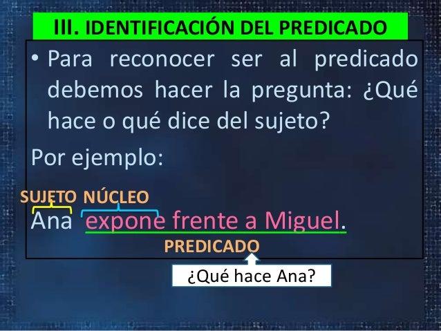 III. IDENTIFICACIÓN DEL PREDICADO• Para reconocer ser al predicadodebemos hacer la pregunta: ¿Quéhace o qué dice del sujet...