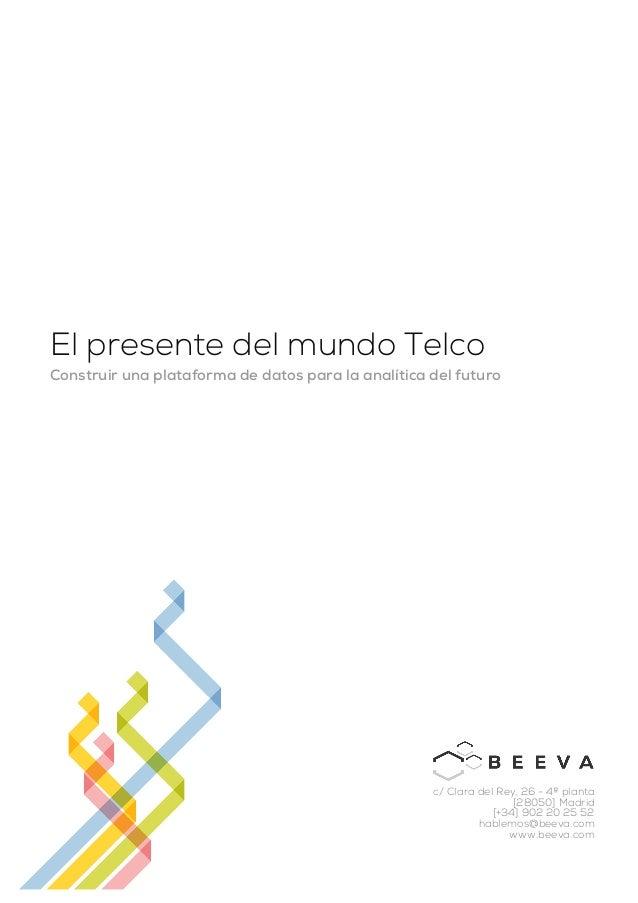 El presente del mundo Telco Construir una plataforma de datos para la analítica del futuro c/ Clara del Rey, 26 - 4ª plant...