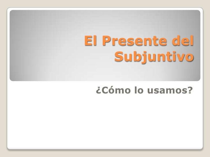 El Presente del Subjuntivo<br />¿Cómo lo usamos?<br />