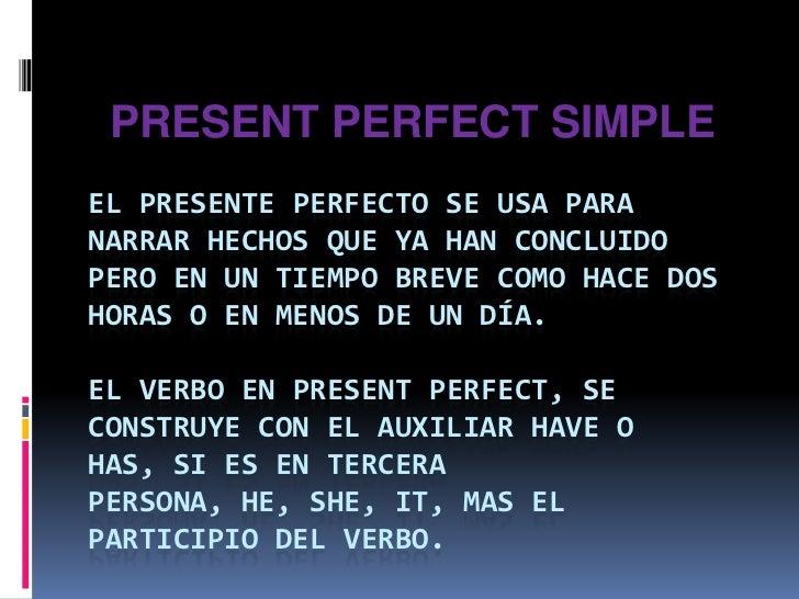 PRESENT PERFECT SIMPLE<br />El presente perfecto se usa para narrar hechos que ya han concluido pero en un tiempo breve co...