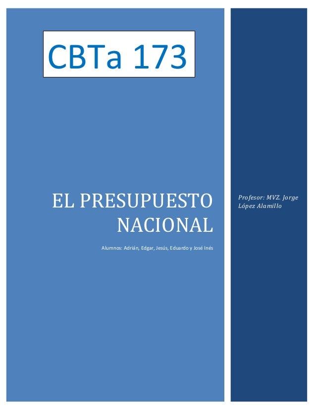 CBTa 173  EL PRESUPUESTO NACIONAL Alumnos: Adrián, Edgar, Jesús, Eduardo y José Inés  Profesor: MVZ. Jorge López Alamillo