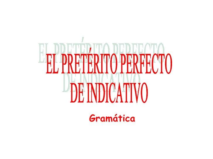 EL PRETÉRITO PERFECTO DE INDICATIVO Gramática