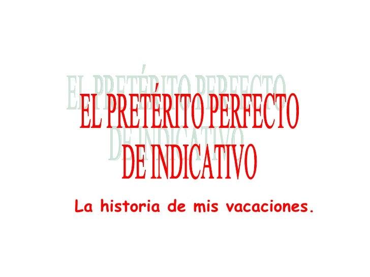 EL PRETÉRITO PERFECTO DE INDICATIVO La historia de mis vacaciones.