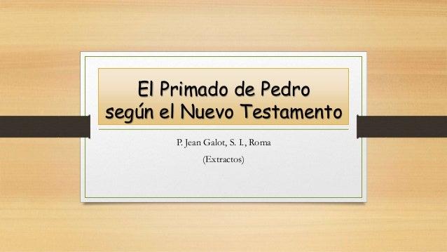 El Primado de Pedro según el Nuevo Testamento P. Jean Galot, S. I., Roma (Extractos)