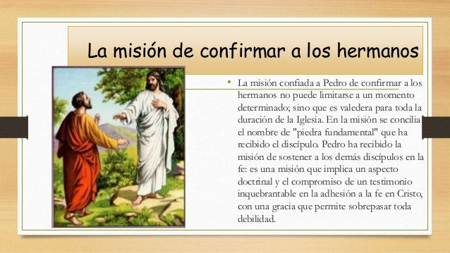 La misión de confirmar a los hermanos • La misión confiada a Pedro de confirmar a los hermanos no puede limitarse a un mom...