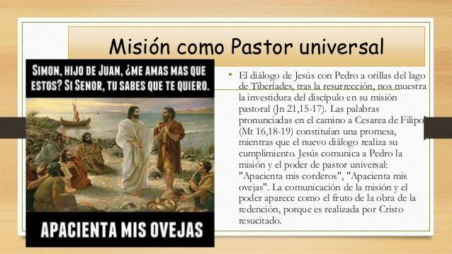 Misión como Pastor universal • El diálogo de Jesús con Pedro a orillas del lago de Tiberíades, tras la resurrección, nos m...