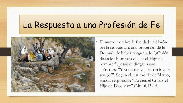 La Respuesta a una Profesión de Fe • El nuevo nombre le fue dado a Simón fue la respuesta a una profesión de fe. Después d...