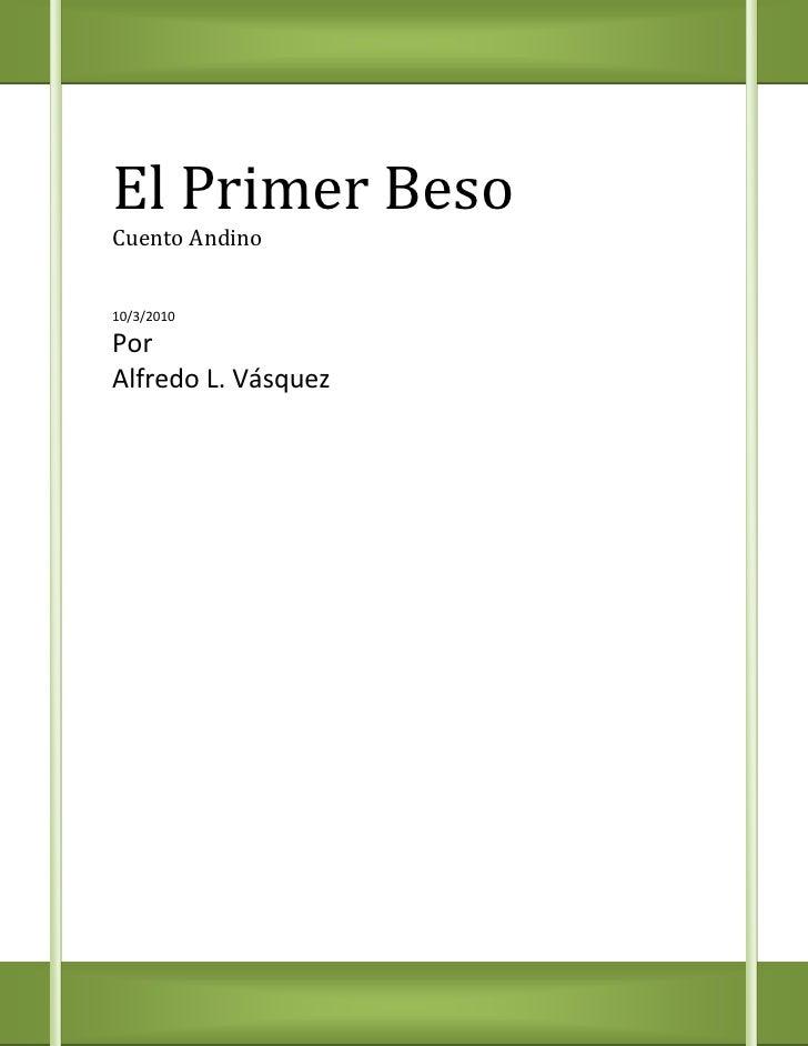 El Primer BesoCuento Andino10/3/2010PorAlfredo L. Vásquez<br />EL PRIMER BESO<br />T<br />enía solo 13 años, cuando mi que...