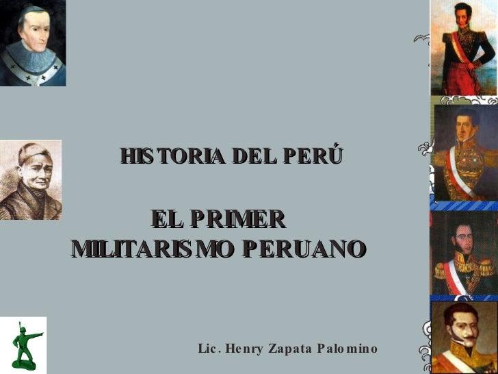 HIS TORIA DEL PERÚ        EL PRIMER MILITARIS MO PERUANO            Lic . He nry Zapata Palo mino