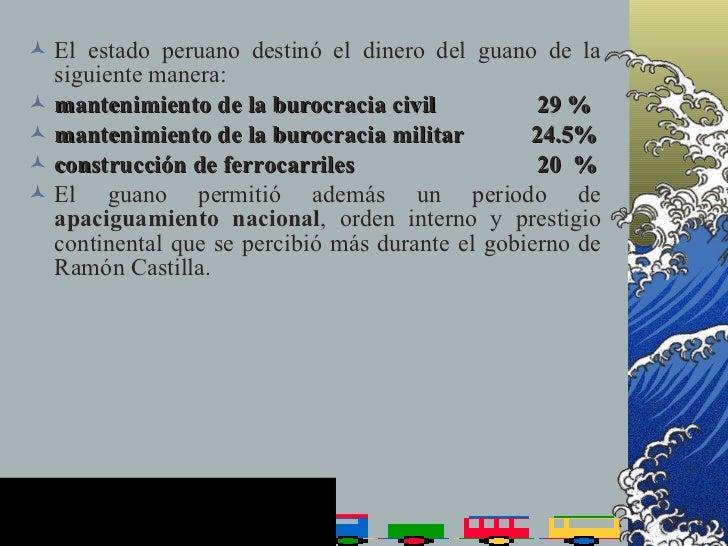  El estado peruano destinó el dinero del guano de la   siguiente manera:  mantenimiento de la burocracia civil          ...