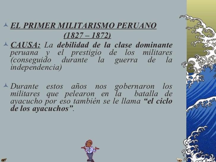 EL PRIMER MILITARISMO PERUANO                 (1827 – 1872) CAUSA: La debilidad de la clase dominante  peruana y el pres...