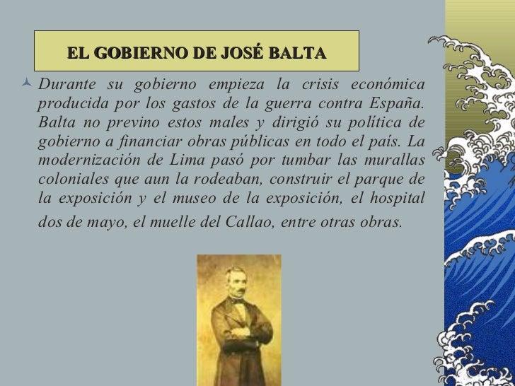 EL GOBIERNO DE JOSÉ BALTA  Durante su gobierno empieza la crisis económica   producida por los gastos de la guerra contra...