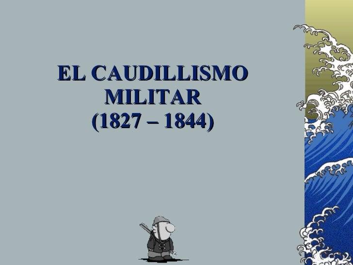 EL CAUDILLISMO      MILITAR    (1827 – 1844)