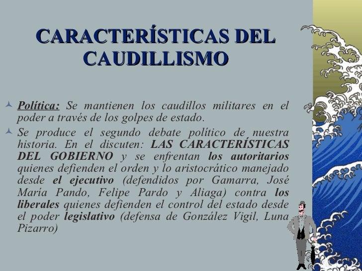 CARACTERÍSTICAS DEL          CAUDILLISMO   Política: Se mantienen los caudillos militares en el   poder a través de los g...