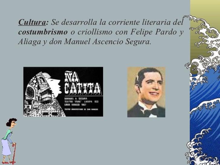 Cultura: Se desarrolla la corriente literaria del costumbrismo o criollismo con Felipe Pardo y Aliaga y don Manuel Ascenci...