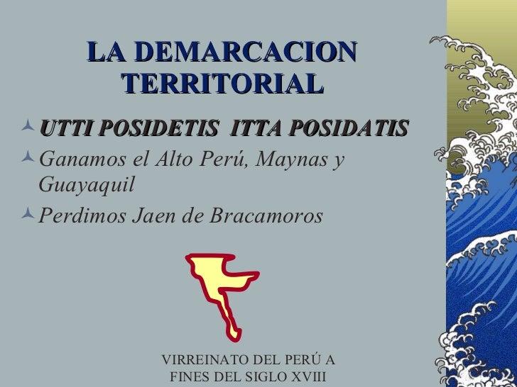 LA DEMARCACION        TERRITORIAL UTTI POSIDETIS ITTA POSIDATIS Ganamos el Alto Perú, Maynas y  Guayaquil Perdimos Jaen...