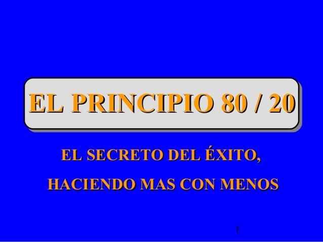 1 EL PRINCIPIO 80 / 20EL PRINCIPIO 80 / 20 EL SECRETO DEL ÉXITO,EL SECRETO DEL ÉXITO, HACIENDO MAS CON MENOSHACIENDO MAS C...