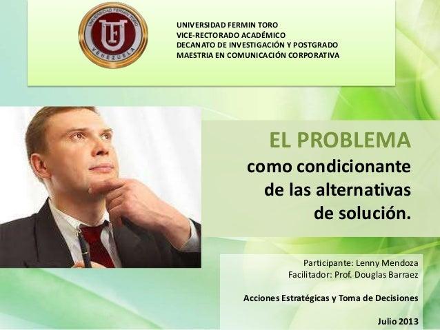 EL PROBLEMA como condicionante de las alternativas de solución. Participante: Lenny Mendoza Facilitador: Prof. Douglas Bar...