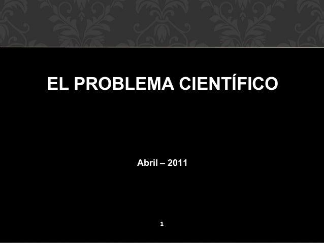 EL PROBLEMA CIENTÍFICO  Abril – 2011  1