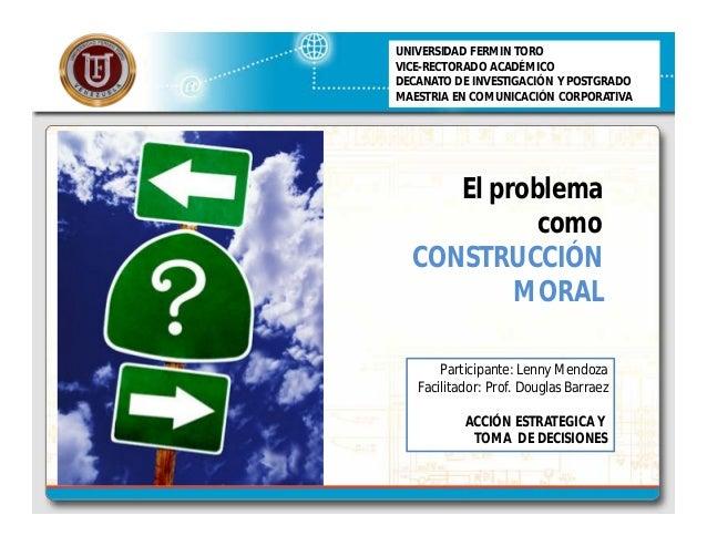 El problema como CONSTRUCCIÓN MORAL UNIVERSIDAD FERMIN TORO VICE-RECTORADO ACADÉMICO DECANATO DE INVESTIGACIÓN Y POSTGRADO...