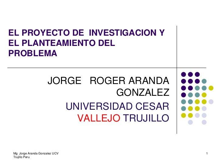 EL PROYECTO DE INVESTIGACION YEL PLANTEAMIENTO DELPROBLEMA                     JORGE ROGER ARANDA                         ...