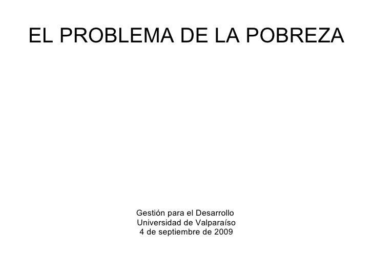 EL PROBLEMA DE LA POBREZA Gestión para el Desarrollo  Universidad de Valparaíso 4 de septiembre de 2009