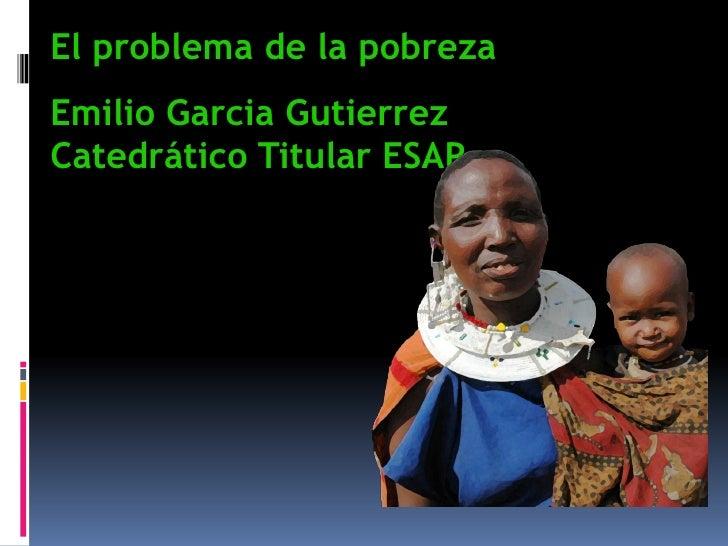 El problema de la pobrezaEmilio Garcia GutierrezCatedrático Titular ESAP